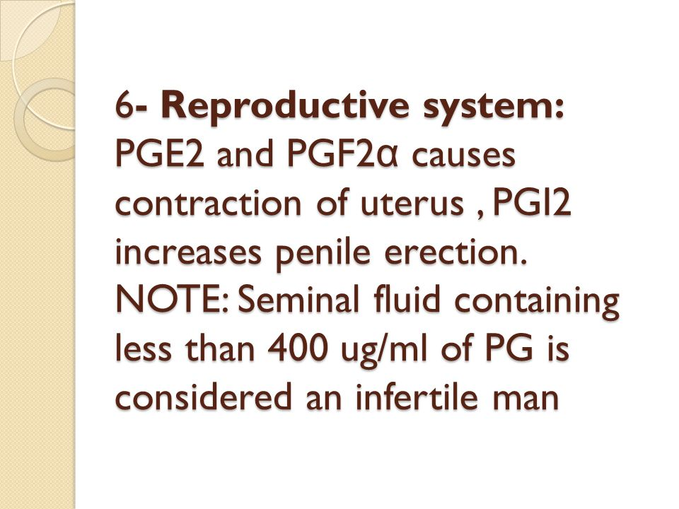 6- Reproductive system: PGE2 and PGF2α causes contraction of uterus , PGI2 increases penile erection.