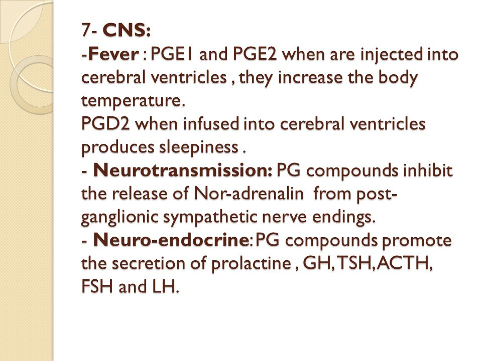 7- CNS: -Fever : PGE1 and PGE2 when are injected into cerebral ventricles , they increase the body temperature.