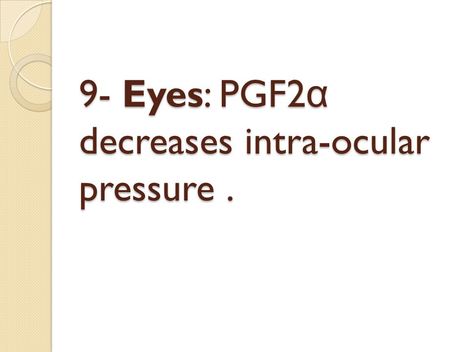 9- Eyes: PGF2α decreases intra-ocular pressure .