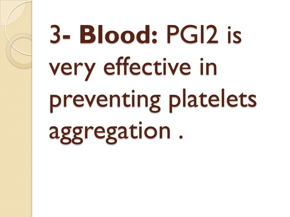 3- Blood: PGI2 is very effective in preventing platelets aggregation .