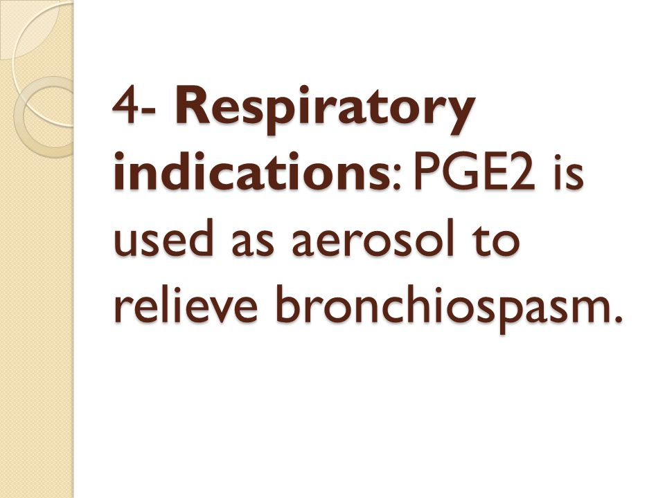 4- Respiratory indications: PGE2 is used as aerosol to relieve bronchiospasm.