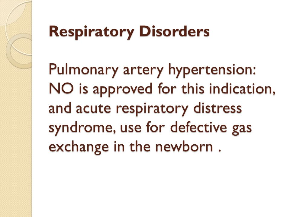 Respiratory Disorders Pulmonary artery hypertension: NO is approved for this indication, and acute respiratory distress syndrome, use for defective gas exchange in the newborn .