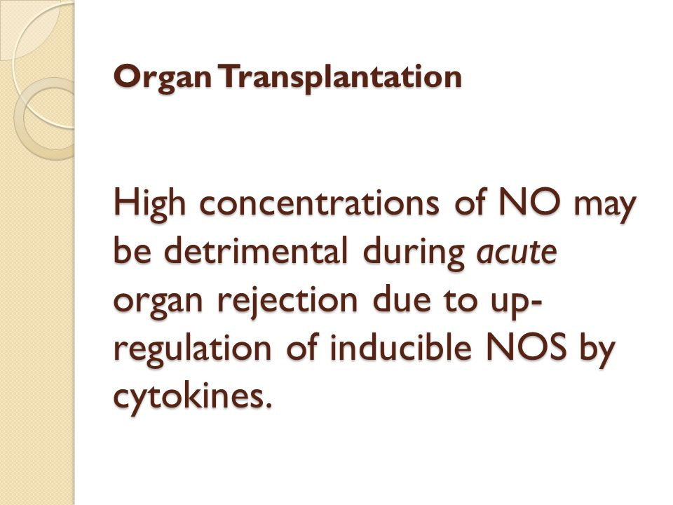 Organ Transplantation High concentrations of NO may be detrimental during acute organ rejection due to up-regulation of inducible NOS by cytokines.