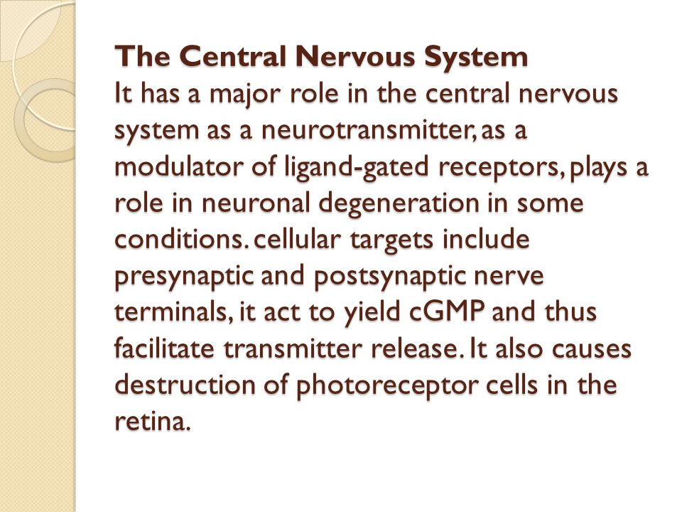 The Central Nervous System It has a major role in the central nervous system as a neurotransmitter, as a modulator of ligand-gated receptors, plays a role in neuronal degeneration in some conditions.