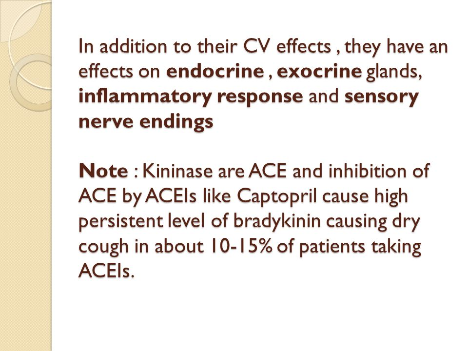 In addition to their CV effects , they have an effects on endocrine , exocrine glands, inflammatory response and sensory nerve endings Note : Kininase are ACE and inhibition of ACE by ACEIs like Captopril cause high persistent level of bradykinin causing dry cough in about 10-15% of patients taking ACEIs.