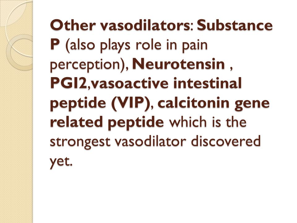 Other vasodilators: Substance P (also plays role in pain perception), Neurotensin , PGI2,vasoactive intestinal peptide (VIP), calcitonin gene related peptide which is the strongest vasodilator discovered yet.