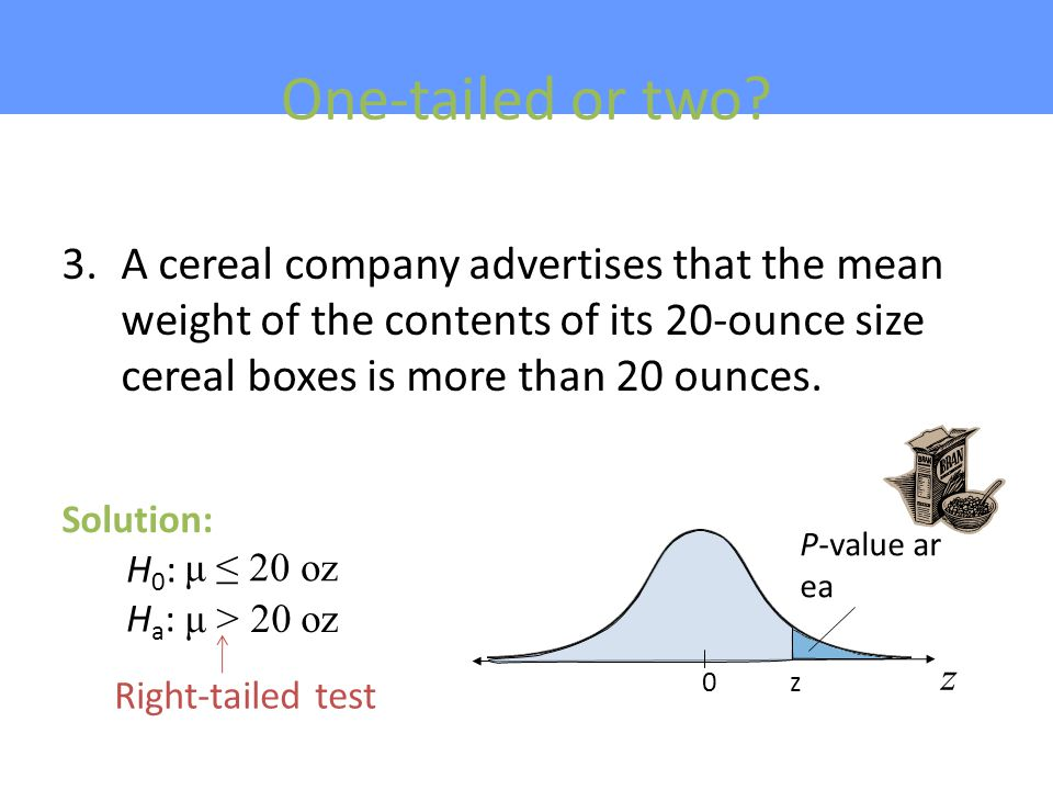 One-tailed or two A cereal company advertises that the mean weight of the contents of its 20-ounce size cereal boxes is more than 20 ounces.