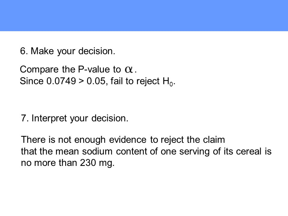 6. Make your decision. Compare the P-value to . Since 0.0749 > 0.05, fail to reject H0. 7. Interpret your decision.