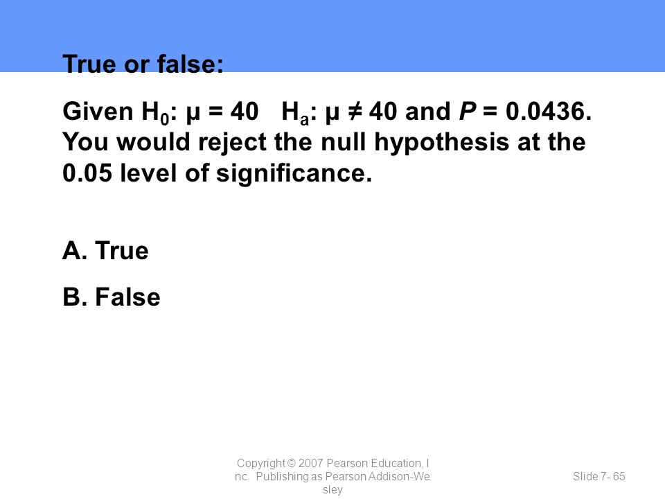 True or false: Given H0: μ = 40 Ha: μ ≠ 40 and P = 0.0436. You would reject the null hypothesis at the 0.05 level of significance.