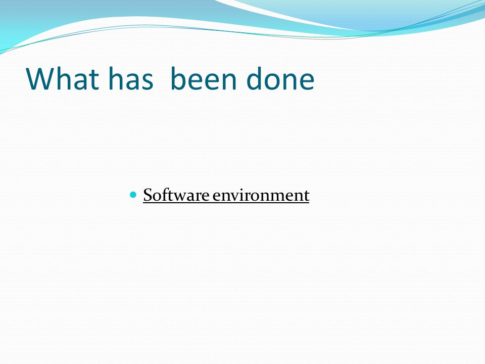 What has been done Software environment