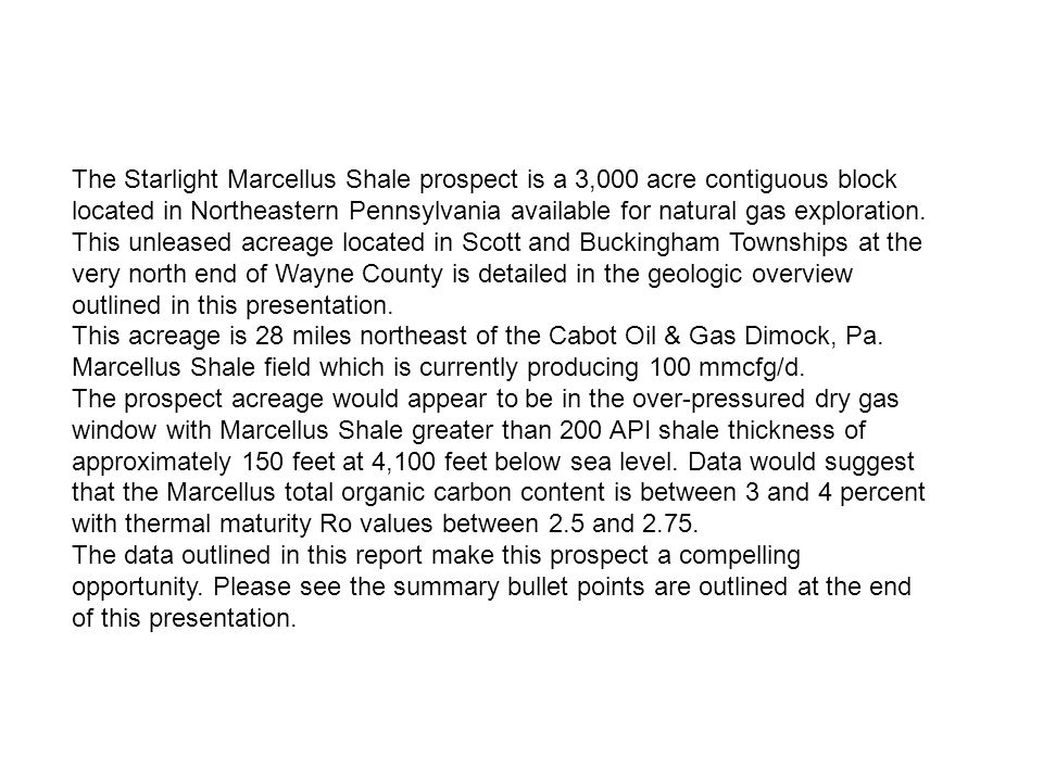 The Starlight Marcellus Shale prospect is a 3,000 acre contiguous block located in Northeastern Pennsylvania available for natural gas exploration. This unleased acreage located in Scott and Buckingham Townships at the very north end of Wayne County is detailed in the geologic overview outlined in this presentation.