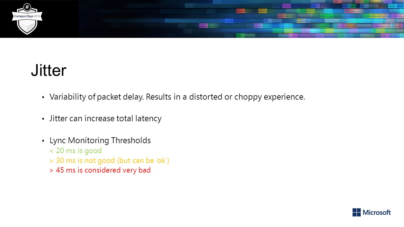 Jitter Variability of packet delay. Results in a distorted or choppy experience. Jitter can increase total latency.