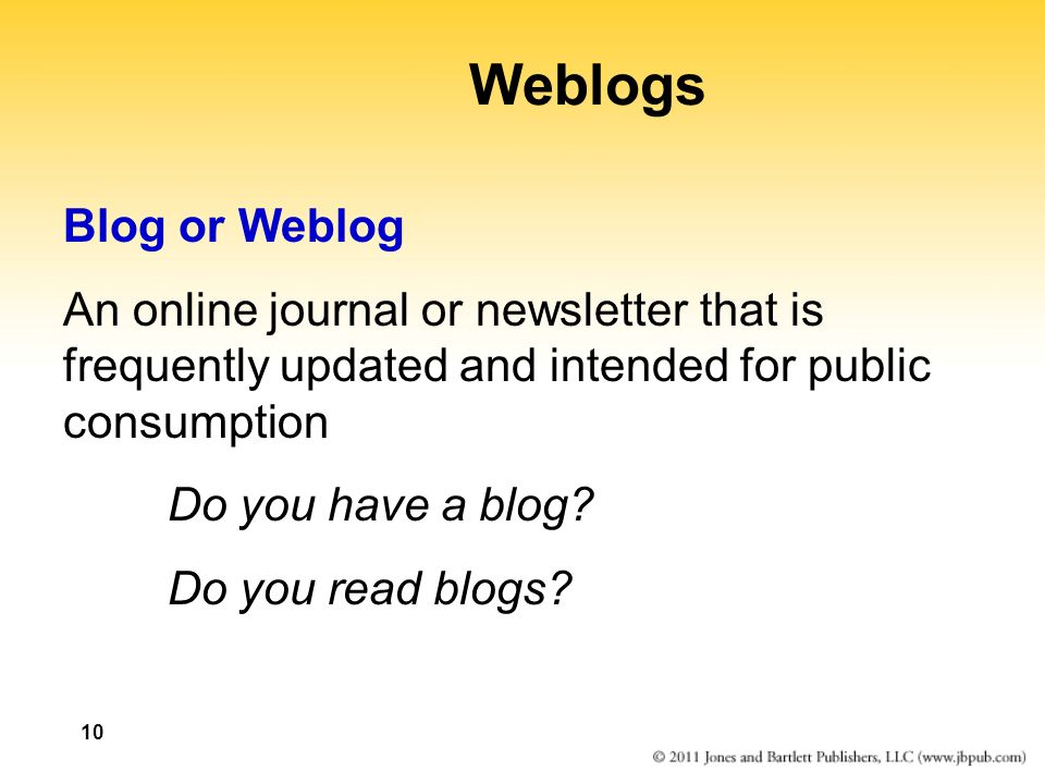 Weblogs Blog or Weblog. An online journal or newsletter that is frequently updated and intended for public consumption.