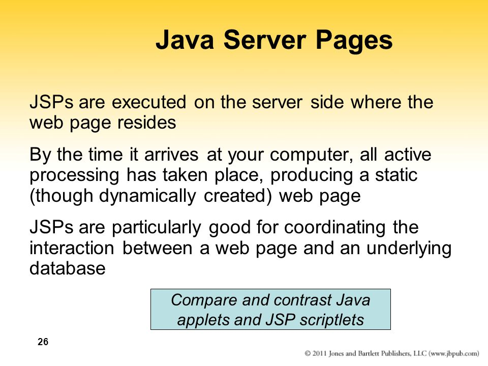 Java Server Pages JSPs are executed on the server side where the web page resides.