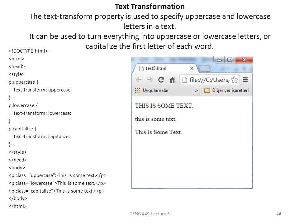 Text Transformation The text-transform property is used to specify uppercase and lowercase letters in a text. It can be used to turn everything into uppercase or lowercase letters, or capitalize the first letter of each word.