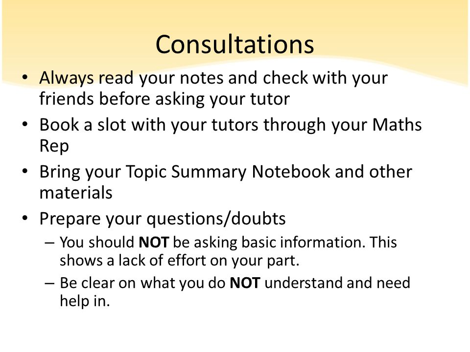Consultations Always read your notes and check with your friends before asking your tutor. Book a slot with your tutors through your Maths Rep.