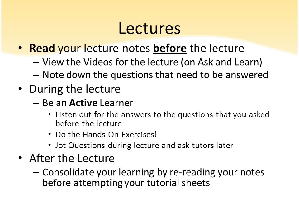 Lectures Read your lecture notes before the lecture During the lecture