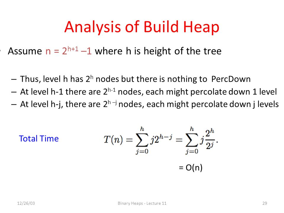 Analysis of Build Heap Assume n = 2h+1 –1 where h is height of the tree. Thus, level h has 2h nodes but there is nothing to PercDown.