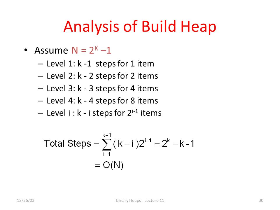 Analysis of Build Heap Assume N = 2K –1 Level 1: k -1 steps for 1 item