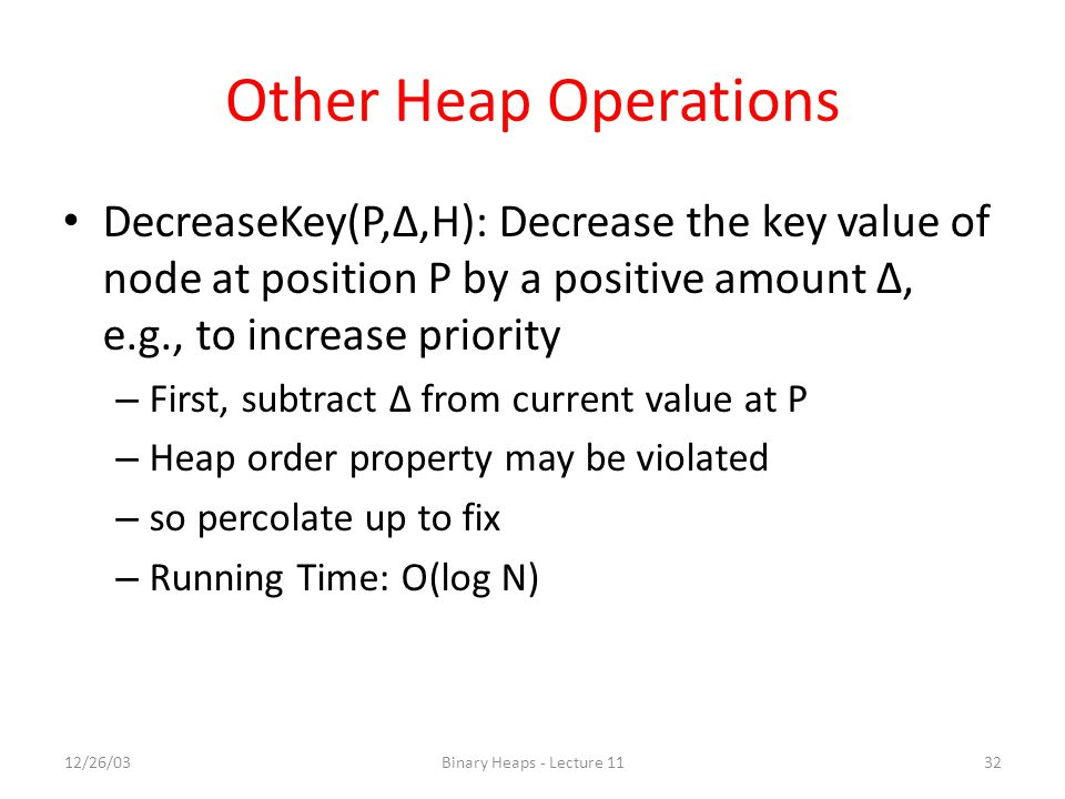 Other Heap Operations DecreaseKey(P,Δ,H): Decrease the key value of node at position P by a positive amount Δ, e.g., to increase priority.