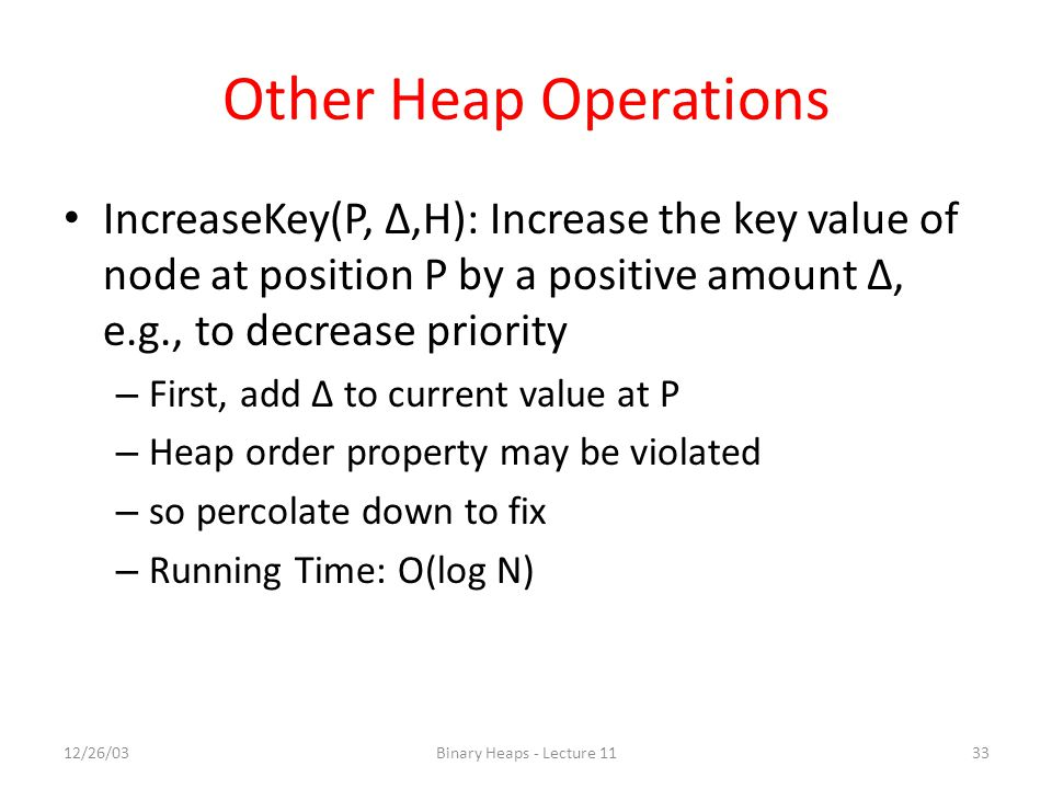 Other Heap Operations IncreaseKey(P, Δ,H): Increase the key value of node at position P by a positive amount Δ, e.g., to decrease priority.