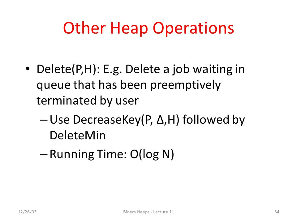 Other Heap Operations Delete(P,H): E.g. Delete a job waiting in queue that has been preemptively terminated by user.