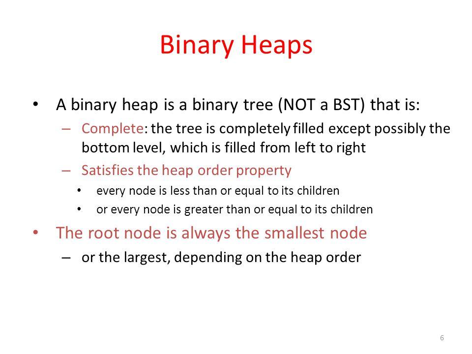 Binary Heaps A binary heap is a binary tree (NOT a BST) that is:
