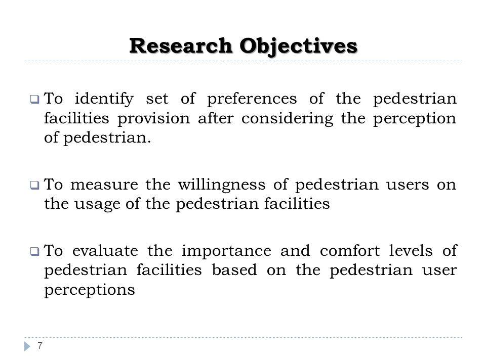 Research Objectives To identify set of preferences of the pedestrian facilities provision after considering the perception of pedestrian.
