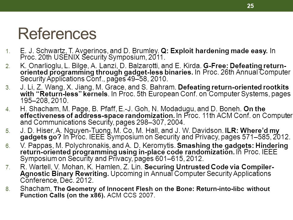 References E. J. Schwartz, T. Avgerinos, and D. Brumley. Q: Exploit hardening made easy. In Proc. 20th USENIX Security Symposium, 2011.