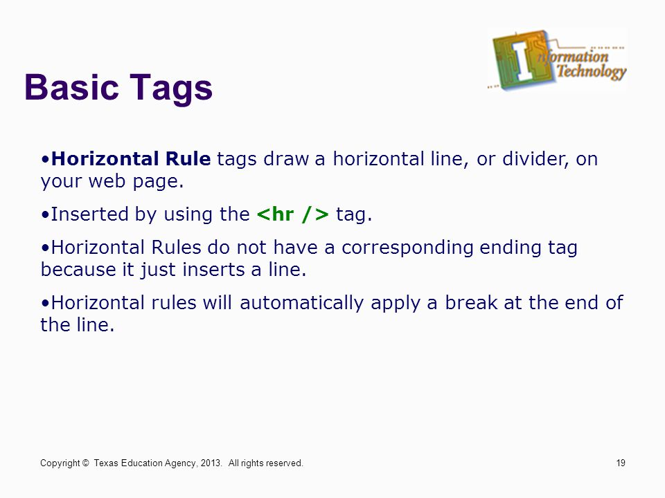 Basic Tags Horizontal Rule tags draw a horizontal line, or divider, on your web page. Inserted by using the <hr /> tag.