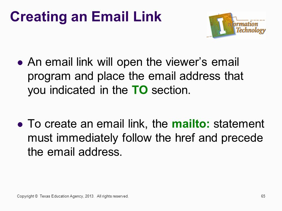 Creating an Email Link An email link will open the viewer's email program and place the email address that you indicated in the TO section.