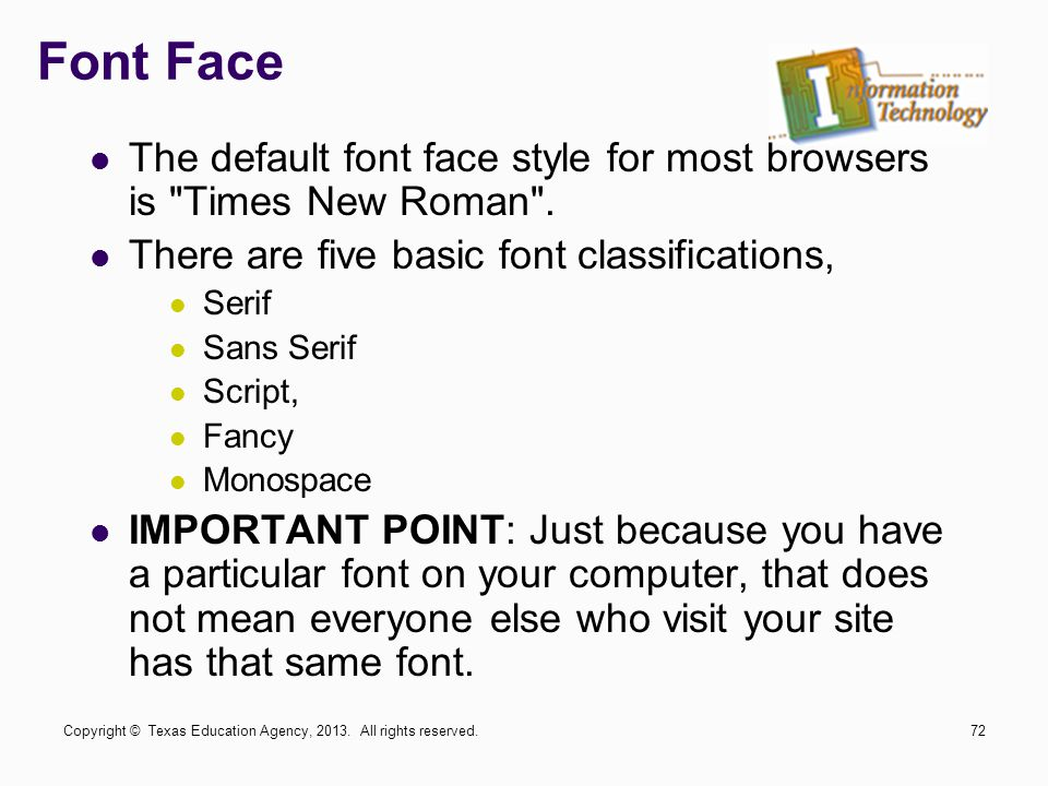Font Face The default font face style for most browsers is Times New Roman . There are five basic font classifications,