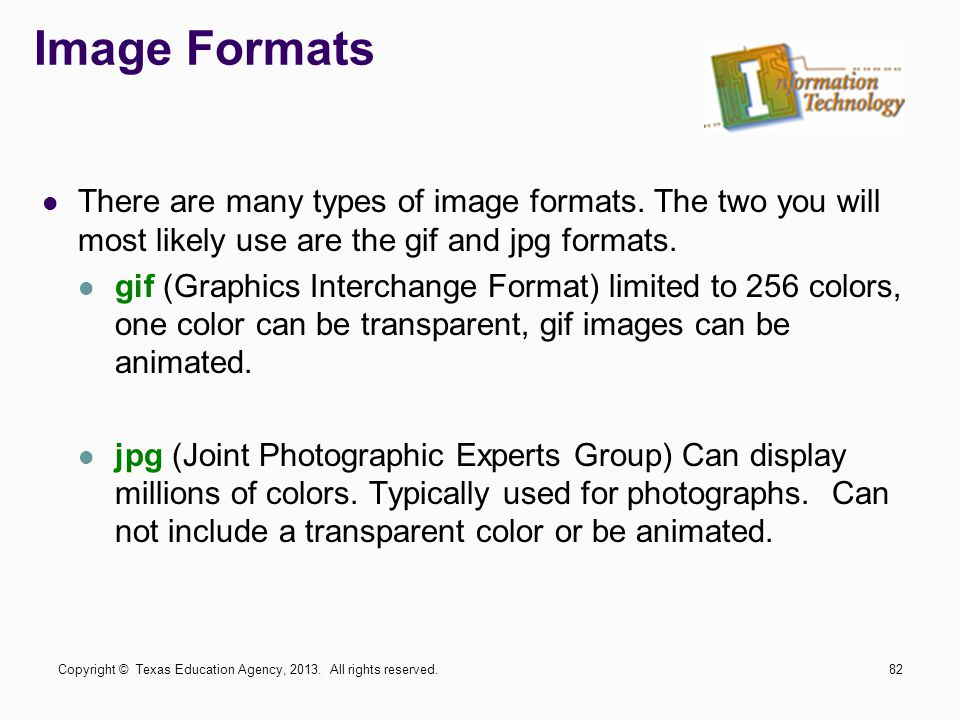 Image Formats There are many types of image formats. The two you will most likely use are the gif and jpg formats.