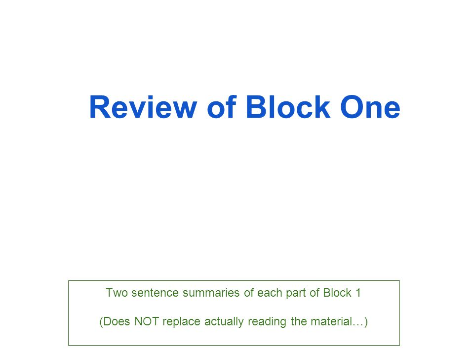 Review of Block One Two sentence summaries of each part of Block 1