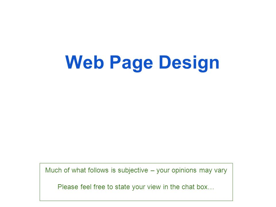 Web Page Design Much of what follows is subjective – your opinions may vary Please feel free to state your view in the chat box…
