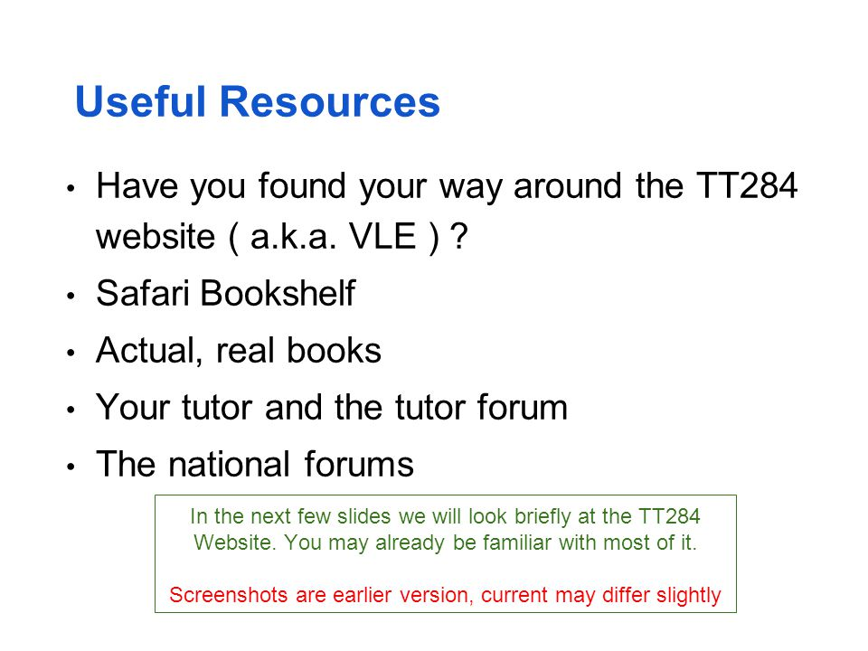 Useful Resources Have you found your way around the TT284 website ( a.k.a. VLE ) Safari Bookshelf.