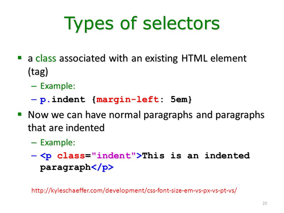 Types of selectors a class associated with an existing HTML element (tag) Example: p.indent {margin-left: 5em}