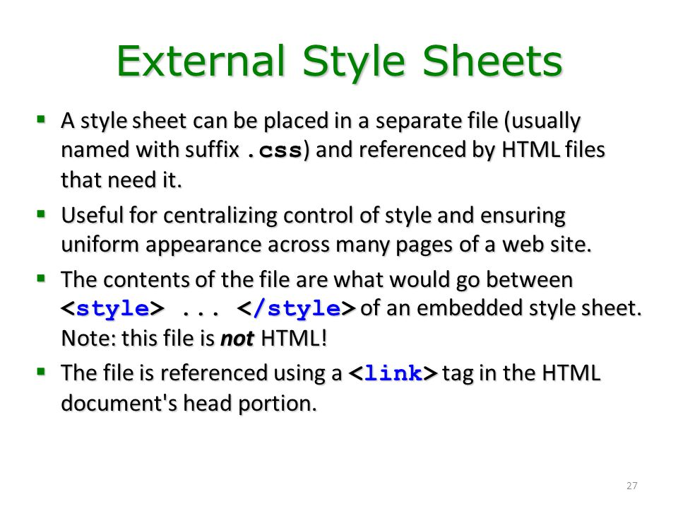 External Style Sheets A style sheet can be placed in a separate file (usually named with suffix .css) and referenced by HTML files that need it.