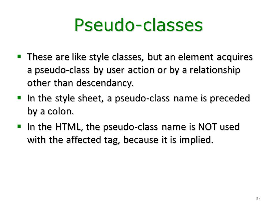 Pseudo-classes These are like style classes, but an element acquires a pseudo-class by user action or by a relationship other than descendancy.