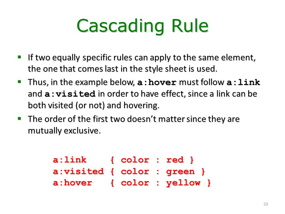 Cascading Rule If two equally specific rules can apply to the same element, the one that comes last in the style sheet is used.