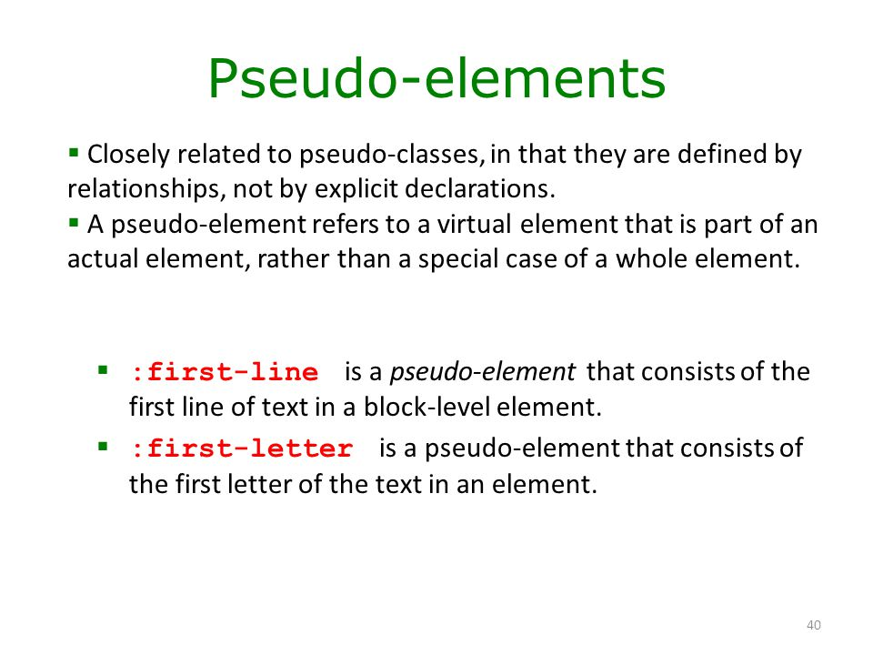 Pseudo-elements Closely related to pseudo-classes, in that they are defined by relationships, not by explicit declarations.