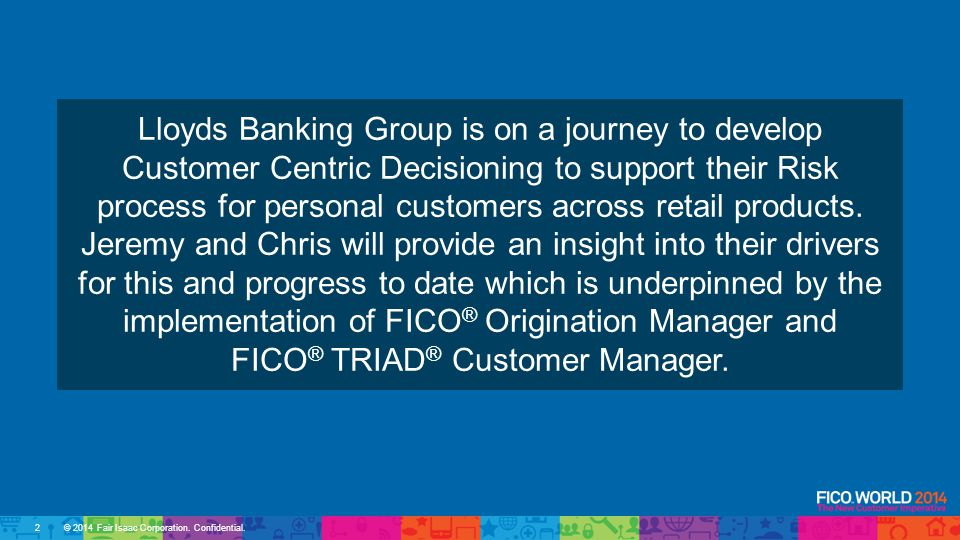 Lloyds Banking Group is on a journey to develop Customer Centric Decisioning to support their Risk process for personal customers across retail products.