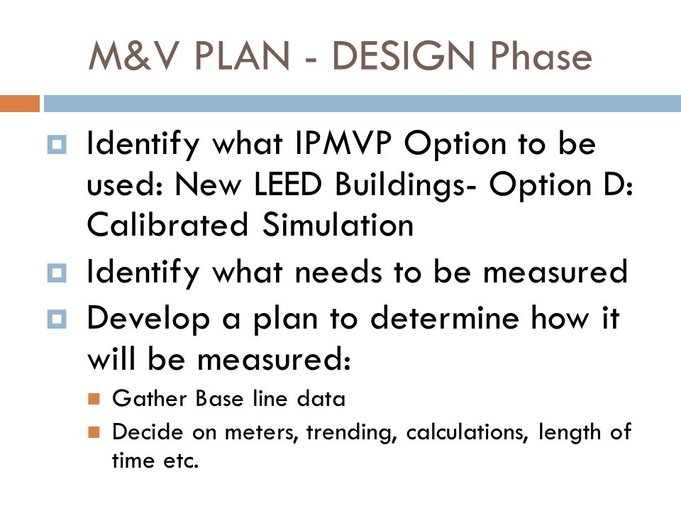 M&V PLAN - DESIGN Phase Identify what IPMVP Option to be used: New LEED Buildings- Option D: Calibrated Simulation.