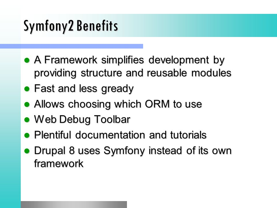 Symfony2 Benefits A Framework simplifies development by providing structure and reusable modules. Fast and less gready.