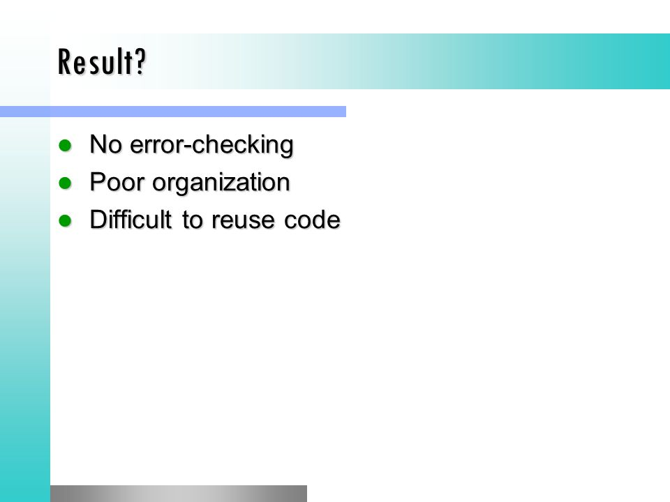 Result No error-checking Poor organization Difficult to reuse code