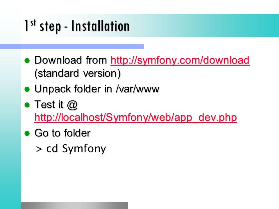 1st step - Installation Download from http://symfony.com/download (standard version) Unpack folder in /var/www.