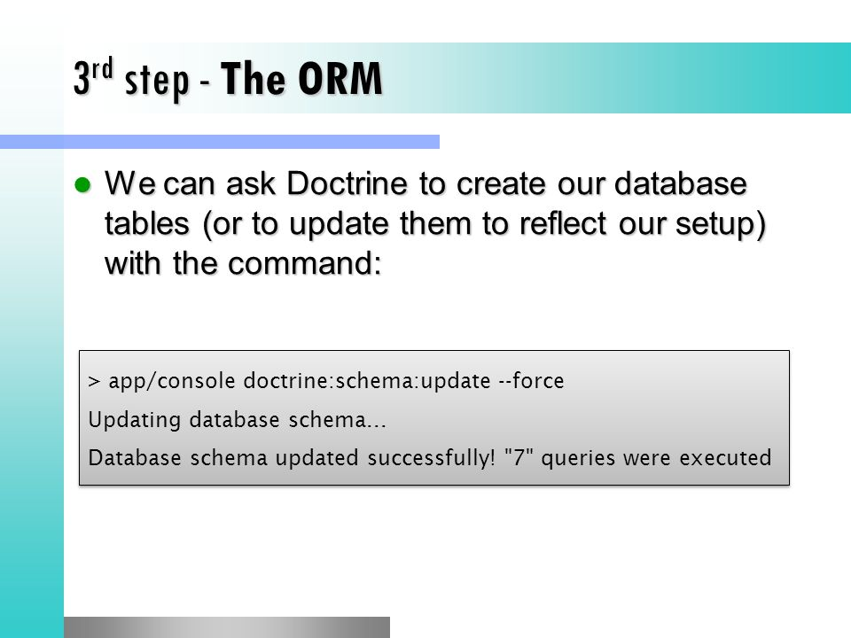 3rd step - The ORM We can ask Doctrine to create our database tables (or to update them to reflect our setup) with the command:
