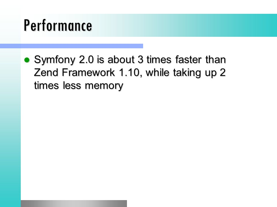Performance Symfony 2.0 is about 3 times faster than Zend Framework 1.10, while taking up 2 times less memory.