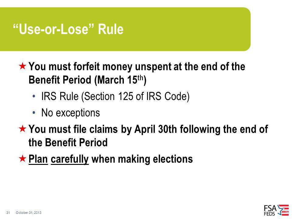 Use-or-Lose Rule You must forfeit money unspent at the end of the Benefit Period (March 15th) IRS Rule (Section 125 of IRS Code)