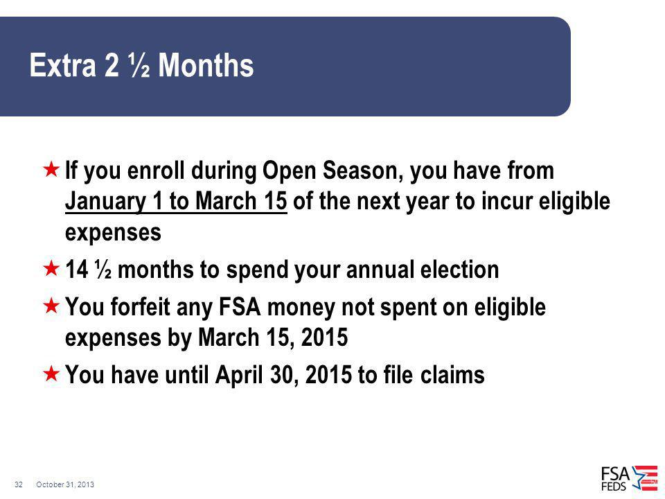 Extra 2 ½ Months If you enroll during Open Season, you have from January 1 to March 15 of the next year to incur eligible expenses.